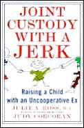 Joint Custody With A Jerk: Raising a Child with an Uncooperative Ex, A Hands on, practical guide to coping with custody issues that arise with an uncooperative ex-spouse Cover